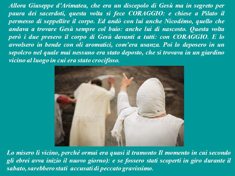 Allora Giuseppe d'Arimatea, che era un discepolo di Gesù ma in segreto per paura dei sacerdoti, questa volta si fece CORAGGIO: e chiese a Pilato il permesso di seppellire il corpo. Ed andò con lui anche Nicodèmo, quello che andava a trovare Gesù sempre col buio: anche lui di nascosto. Questa volta però i due presero il corpo di Gesù davanti a tutti: con CORAGGIO. E lo avvolsero in bende con oli aromatici, com'era usanza. Poi lo deposero in un sepolcro nel quale mai nessuno era stato deposto, che si trovava in un giardino vicino al luogo in cui era stato crocifisso.