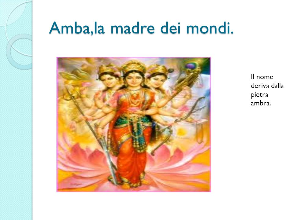 Amba,la madre dei mondi. Il nome deriva dalla pietra ambra.
