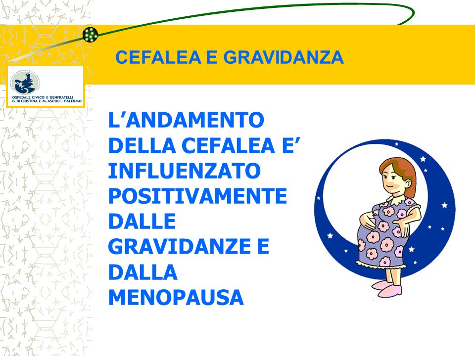 CEFALEA E GRAVIDANZA L'ANDAMENTO DELLA CEFALEA E' INFLUENZATO POSITIVAMENTE DALLE GRAVIDANZE E DALLA MENOPAUSA.
