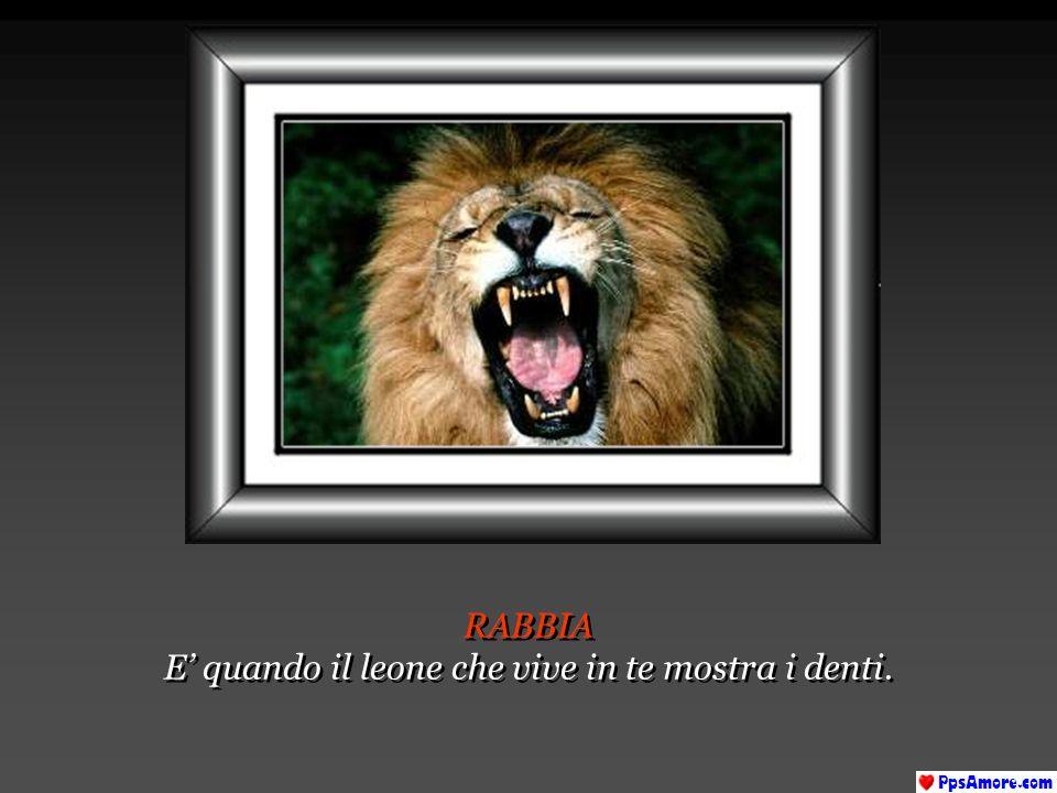 E' quando il leone che vive in te mostra i denti.