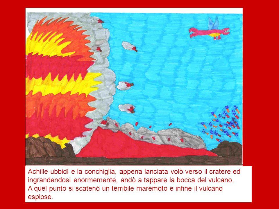 Achille ubbidì e la conchiglia, appena lanciata volò verso il cratere ed ingrandendosi enormemente, andò a tappare la bocca del vulcano.