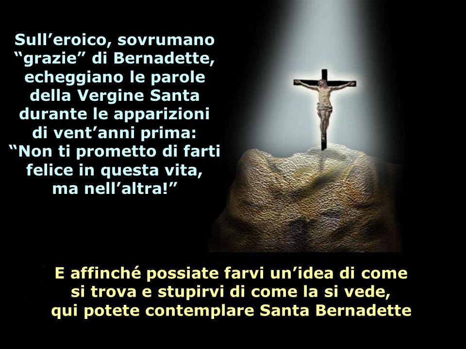 Sull'eroico, sovrumano grazie di Bernadette, echeggiano le parole della Vergine Santa durante le apparizioni di vent'anni prima: Non ti prometto di farti felice in questa vita, ma nell'altra!