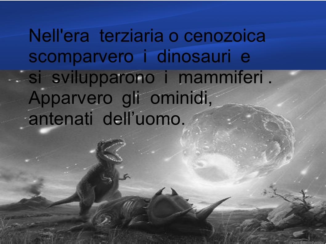 Nell era terziaria o cenozoica scomparvero i dinosauri e si svilupparono i mammiferi .