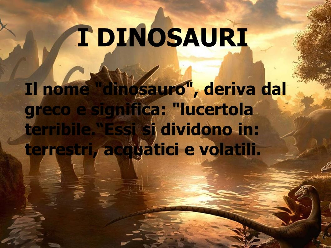 I DINOSAURI Il nome dinosauro , deriva dal greco e significa: lucertola terribile. Essi si dividono in: terrestri, acquatici e volatili.