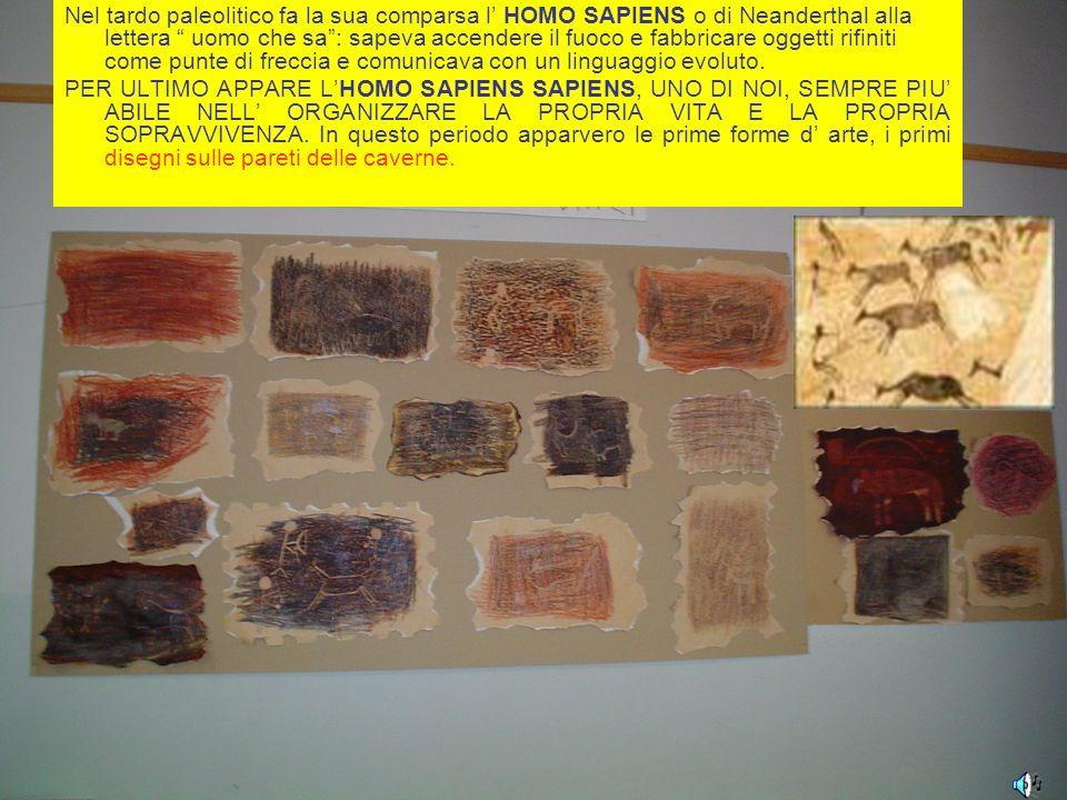Nel tardo paleolitico fa la sua comparsa l' HOMO SAPIENS o di Neanderthal alla lettera uomo che sa : sapeva accendere il fuoco e fabbricare oggetti rifiniti come punte di freccia e comunicava con un linguaggio evoluto.