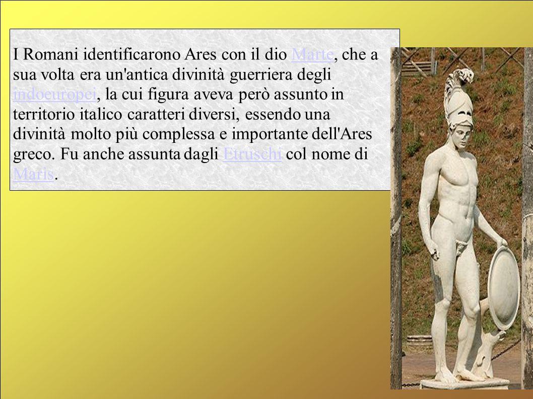 I Romani identificarono Ares con il dio Marte, che a sua volta era un antica divinità guerriera degli indoeuropei, la cui figura aveva però assunto in territorio italico caratteri diversi, essendo una divinità molto più complessa e importante dell Ares greco.