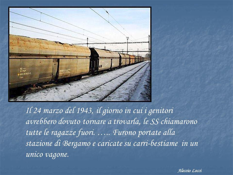 Il 24 marzo del 1943, il giorno in cui i genitori avrebbero dovuto tornare a trovarla, le SS chiamarono tutte le ragazze fuori. ….. Furono portate alla stazione di Bergamo e caricate su carri-bestiame in un unico vagone.