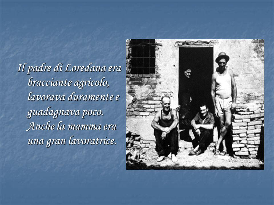 Il padre di Loredana era bracciante agricolo, lavorava duramente e guadagnava poco.