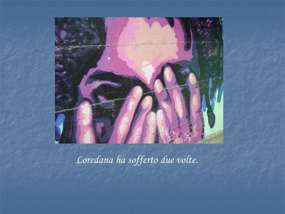Loredana ha sofferto due volte.