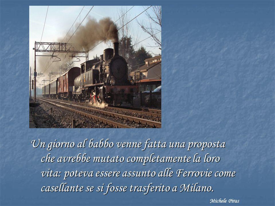 Un giorno al babbo venne fatta una proposta che avrebbe mutato completamente la loro vita: poteva essere assunto alle Ferrovie come casellante se si fosse trasferito a Milano.