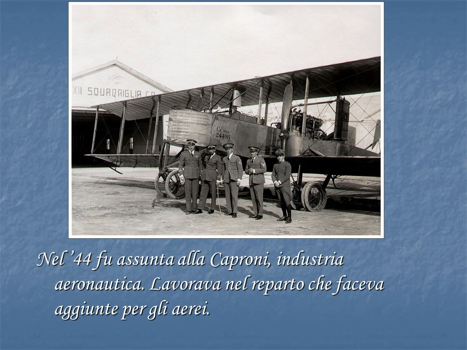 Nel '44 fu assunta alla Caproni, industria aeronautica