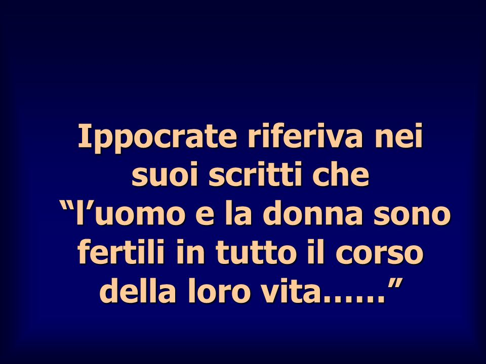 Ippocrate riferiva nei suoi scritti che l'uomo e la donna sono fertili in tutto il corso della loro vita……