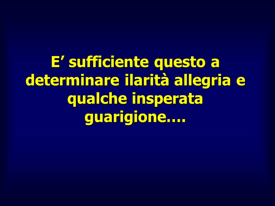 E' sufficiente questo a determinare ilarità allegria e qualche insperata guarigione….