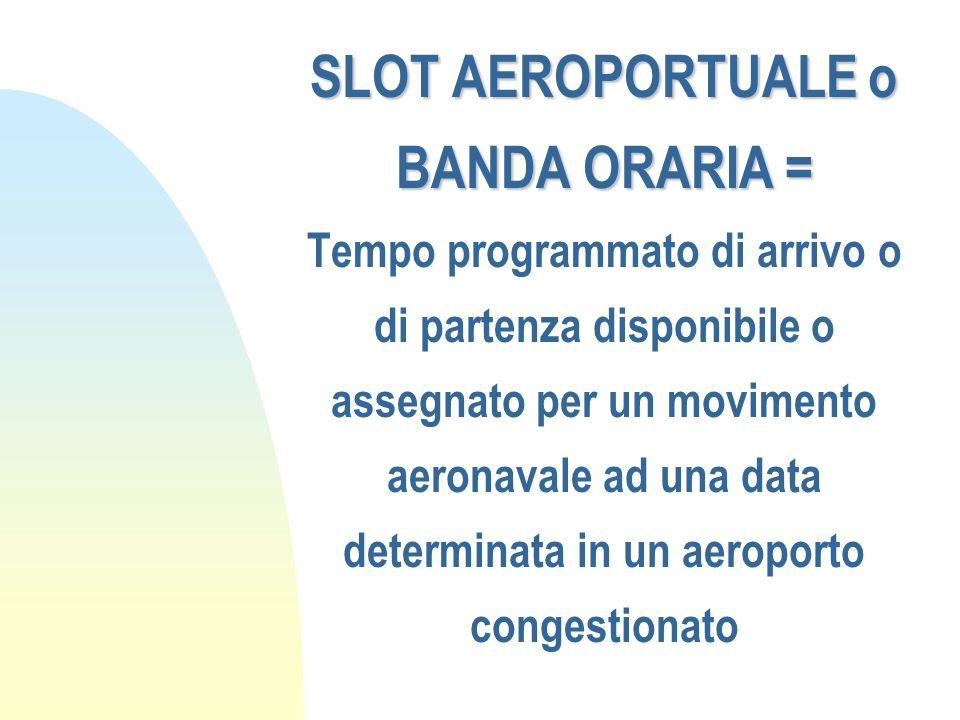 SLOT AEROPORTUALE o BANDA ORARIA = Tempo programmato di arrivo o di partenza disponibile o assegnato per un movimento aeronavale ad una data determinata in un aeroporto congestionato