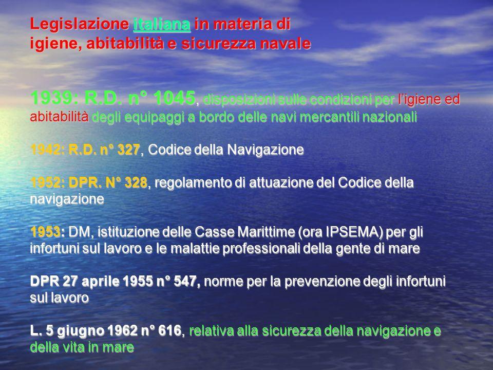 Legislazione italiana in materia di igiene, abitabilità e sicurezza navale 1939: R.D. n° 1045, disposizioni sulle condizioni per l'igiene ed abitabilità degli equipaggi a bordo delle navi mercantili nazionali 1942: R.D. n° 327, Codice della Navigazione 1952: DPR. N° 328, regolamento di attuazione del Codice della navigazione 1953: DM, istituzione delle Casse Marittime (ora IPSEMA) per gli infortuni sul lavoro e le malattie professionali della gente di mare DPR 27 aprile 1955 n° 547, norme per la prevenzione degli infortuni sul lavoro L. 5 giugno 1962 n° 616, relativa alla sicurezza della navigazione e della vita in mare