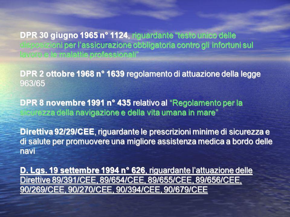 DPR 30 giugno 1965 n° 1124, riguardante testo unico delle disposizioni per l'assicurazione obbligatoria contro gli infortuni sul lavoro e le malattie professionali DPR 2 ottobre 1968 n° 1639 regolamento di attuazione della legge 963/65 DPR 8 novembre 1991 n° 435 relativo al Regolamento per la sicurezza della navigazione e della vita umana in mare Direttiva 92/29/CEE, riguardante le prescrizioni minime di sicurezza e di salute per promuovere una migliore assistenza medica a bordo delle navi D.