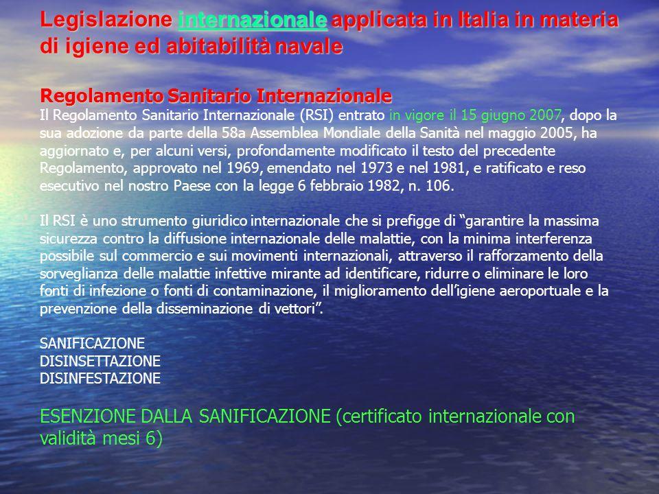 Legislazione internazionale applicata in Italia in materia di igiene ed abitabilità navale Regolamento Sanitario Internazionale Il Regolamento Sanitario Internazionale (RSI) entrato in vigore il 15 giugno 2007, dopo la sua adozione da parte della 58a Assemblea Mondiale della Sanità nel maggio 2005, ha aggiornato e, per alcuni versi, profondamente modificato il testo del precedente Regolamento, approvato nel 1969, emendato nel 1973 e nel 1981, e ratificato e reso esecutivo nel nostro Paese con la legge 6 febbraio 1982, n.