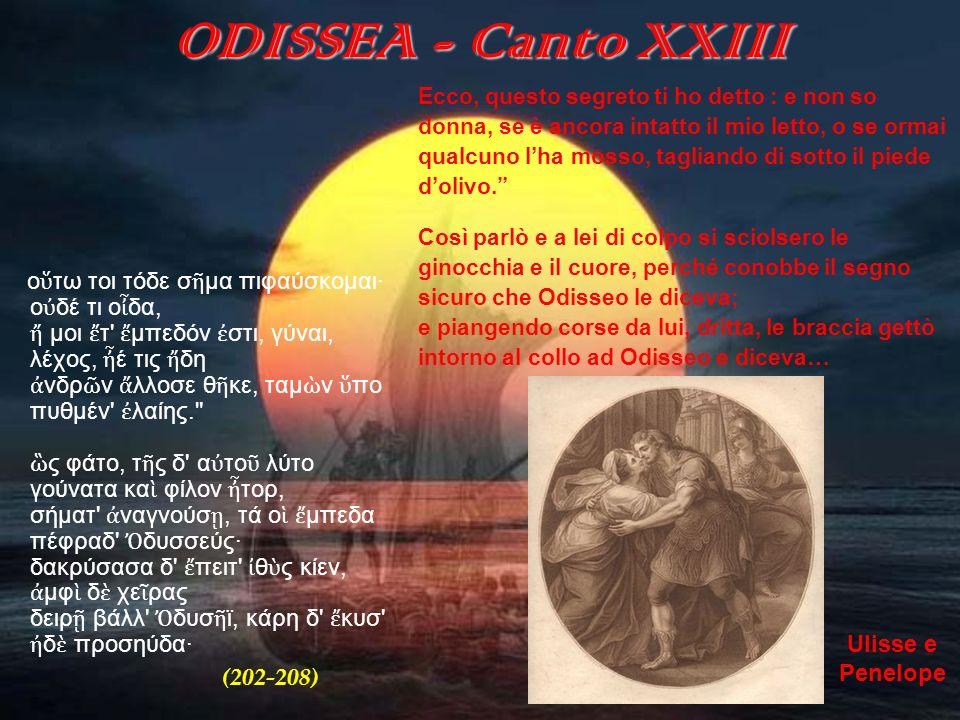 ODISSEA - Canto XXIII Ecco, questo segreto ti ho detto : e non so. donna, se è ancora intatto il mio letto, o se ormai.