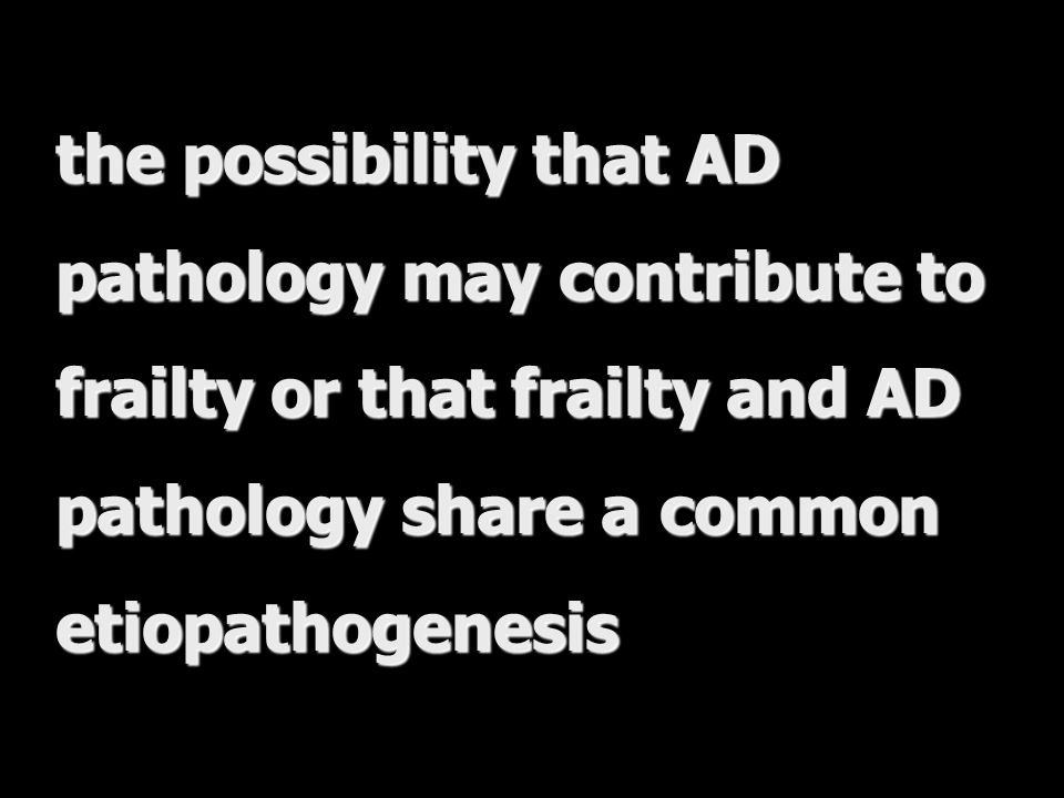 the possibility that AD pathology may contribute to frailty or that frailty and AD pathology share a common etiopathogenesis