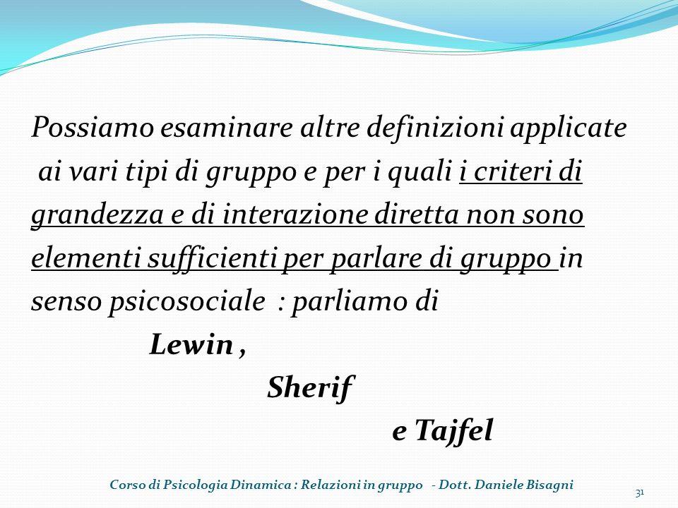 Possiamo esaminare altre definizioni applicate ai vari tipi di gruppo e per i quali i criteri di grandezza e di interazione diretta non sono elementi sufficienti per parlare di gruppo in senso psicosociale : parliamo di Lewin , Sherif e Tajfel
