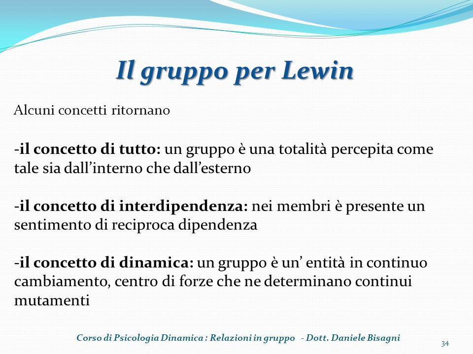 Il gruppo per Lewin Alcuni concetti ritornano. -il concetto di tutto: un gruppo è una totalità percepita come tale sia dall'interno che dall'esterno.