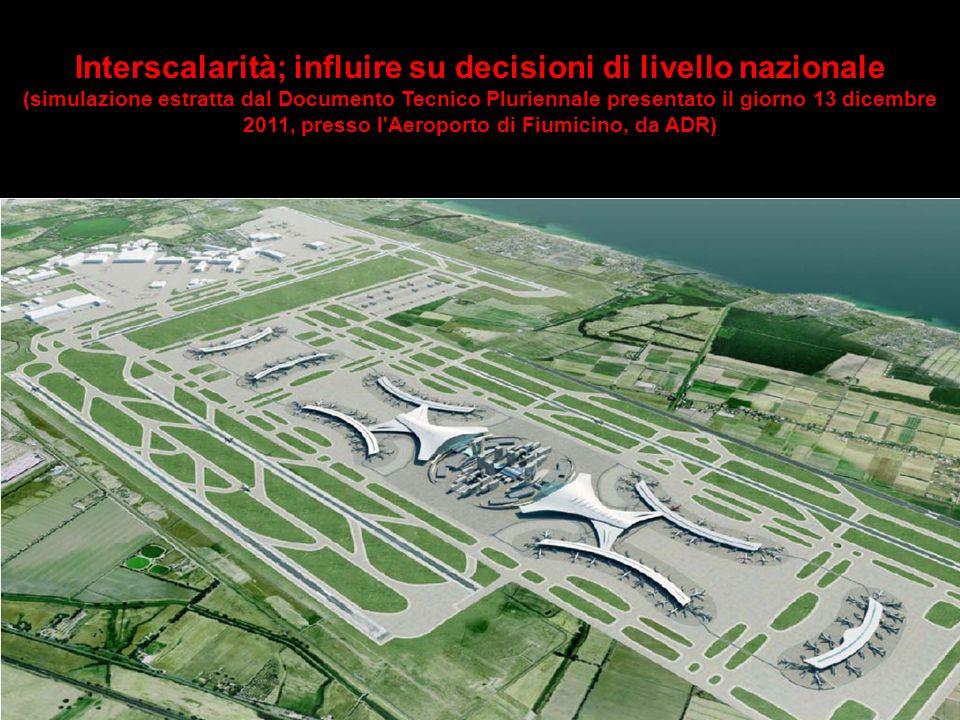 Interscalarità; influire su decisioni di livello nazionale (simulazione estratta dal Documento Tecnico Pluriennale presentato il giorno 13 dicembre 2011, presso l Aeroporto di Fiumicino, da ADR)