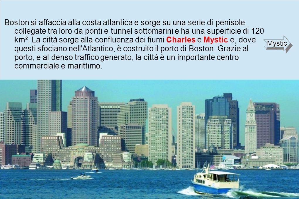 Boston si affaccia alla costa atlantica e sorge su una serie di penisole collegate tra loro da ponti e tunnel sottomarini e ha una superficie di 120 km². La città sorge alla confluenza dei fiumi Charles e Mystic e, dove questi sfociano nell Atlantico, è costruito il porto di Boston. Grazie al porto, e al denso traffico generato, la città è un importante centro commerciale e marittimo.