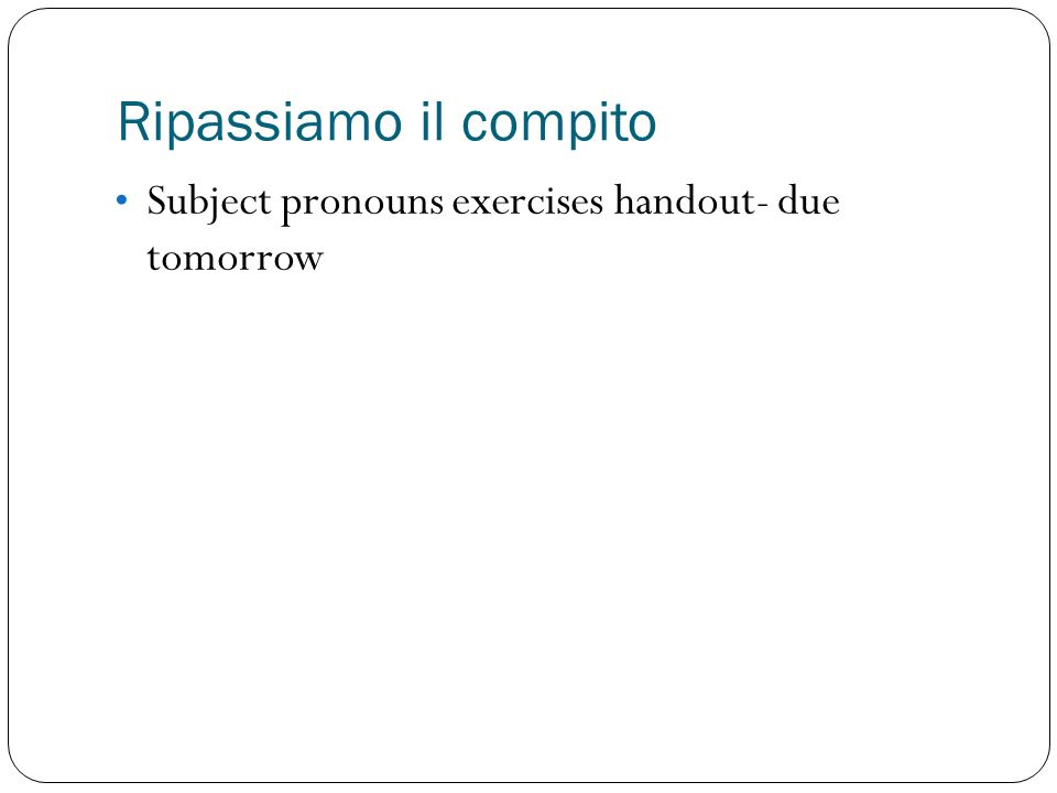 Ripassiamo il compito Subject pronouns exercises handout- due tomorrow