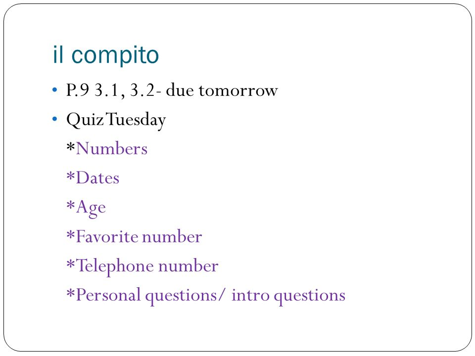 il compito P.9 3.1, 3.2- due tomorrow Quiz Tuesday *Numbers *Dates