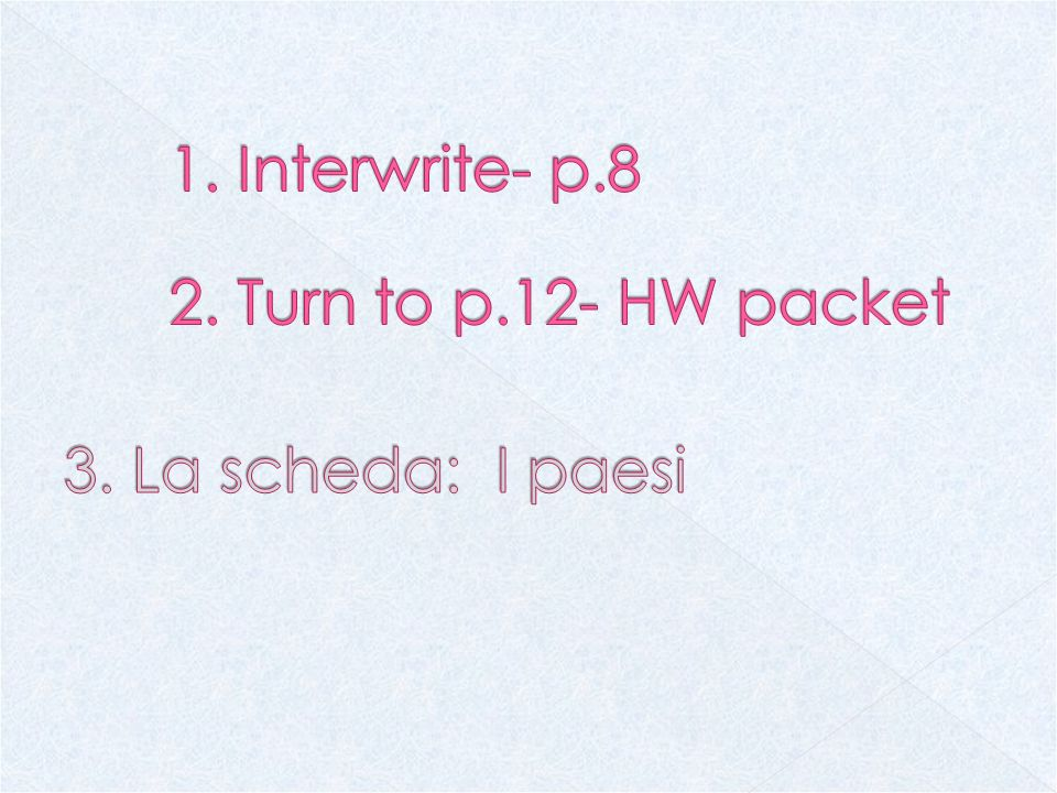 1. Interwrite- p.8 2. Turn to p.12- HW packet 3. La scheda: I paesi