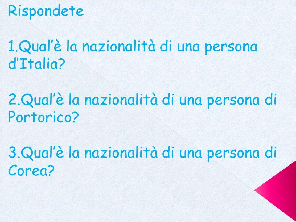 Rispondete 1.Qual'è la nazionalità di una persona d'Italia 2.Qual'è la nazionalità di una persona di Portorico