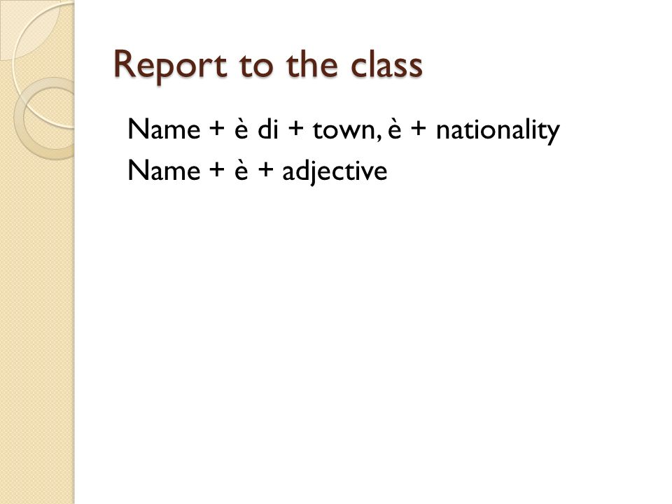 Report to the class Name + è di + town, è + nationality Name + è + adjective