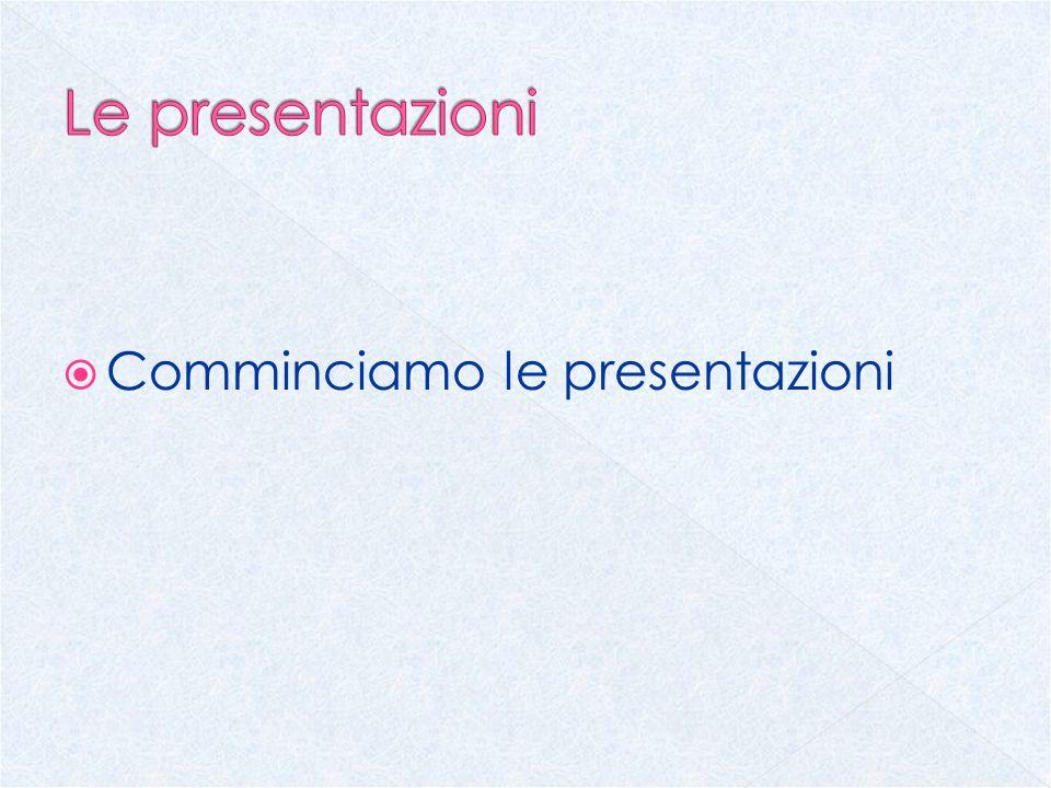 Le presentazioni Comminciamo le presentazioni