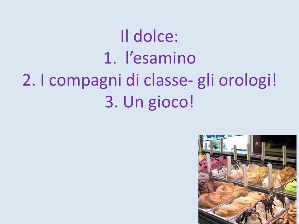 Il dolce: 1. l'esamino 2. I compagni di classe- gli orologi. 3