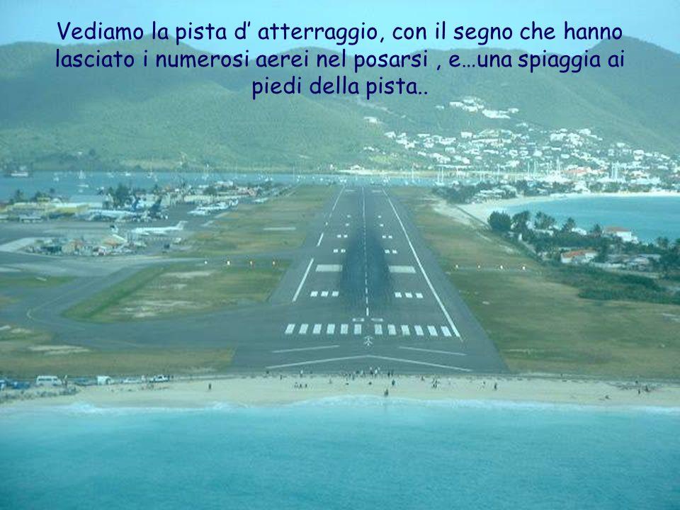 Vediamo la pista d' atterraggio, con il segno che hanno lasciato i numerosi aerei nel posarsi , e…una spiaggia ai piedi della pista..