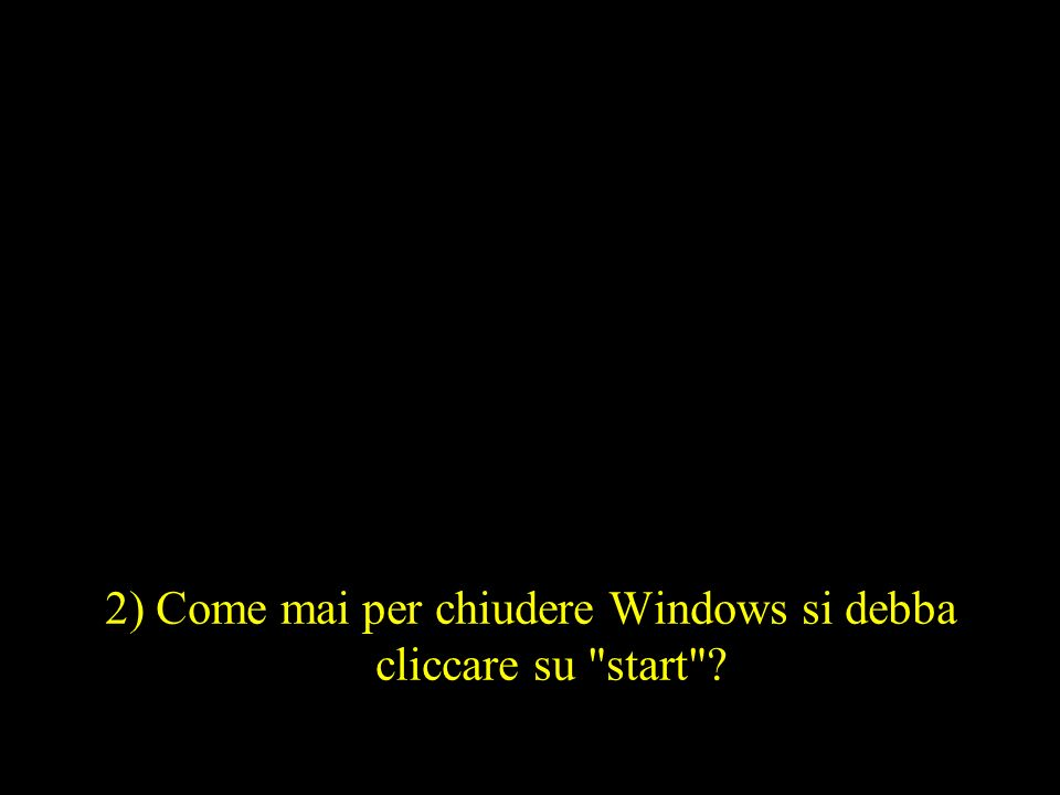 2) Come mai per chiudere Windows si debba cliccare su start