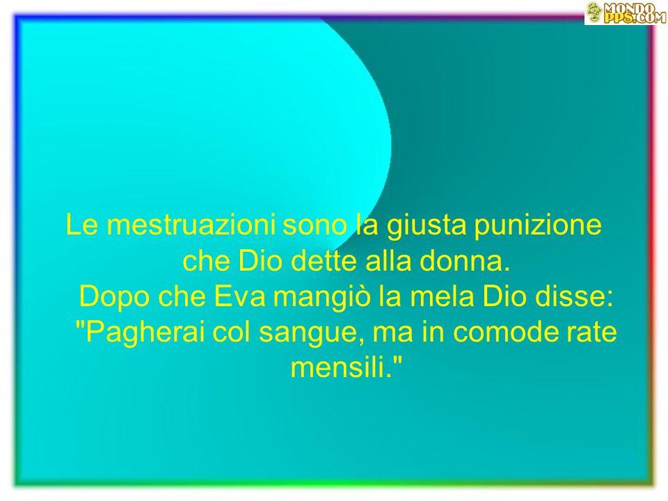 Le mestruazioni sono la giusta punizione che Dio dette alla donna
