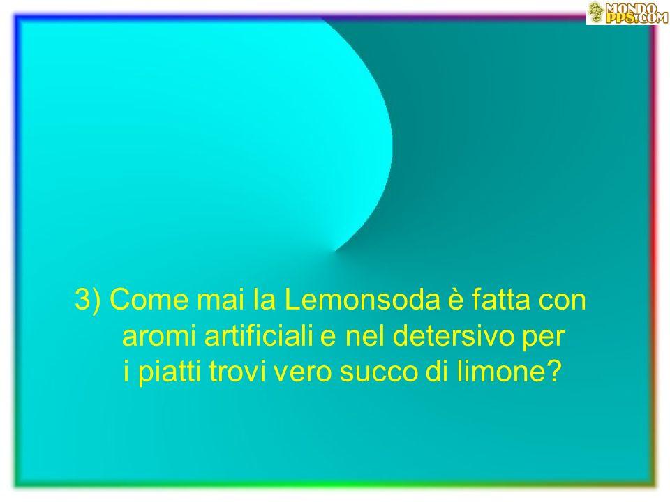 3) Come mai la Lemonsoda è fatta con aromi artificiali e nel detersivo per i piatti trovi vero succo di limone