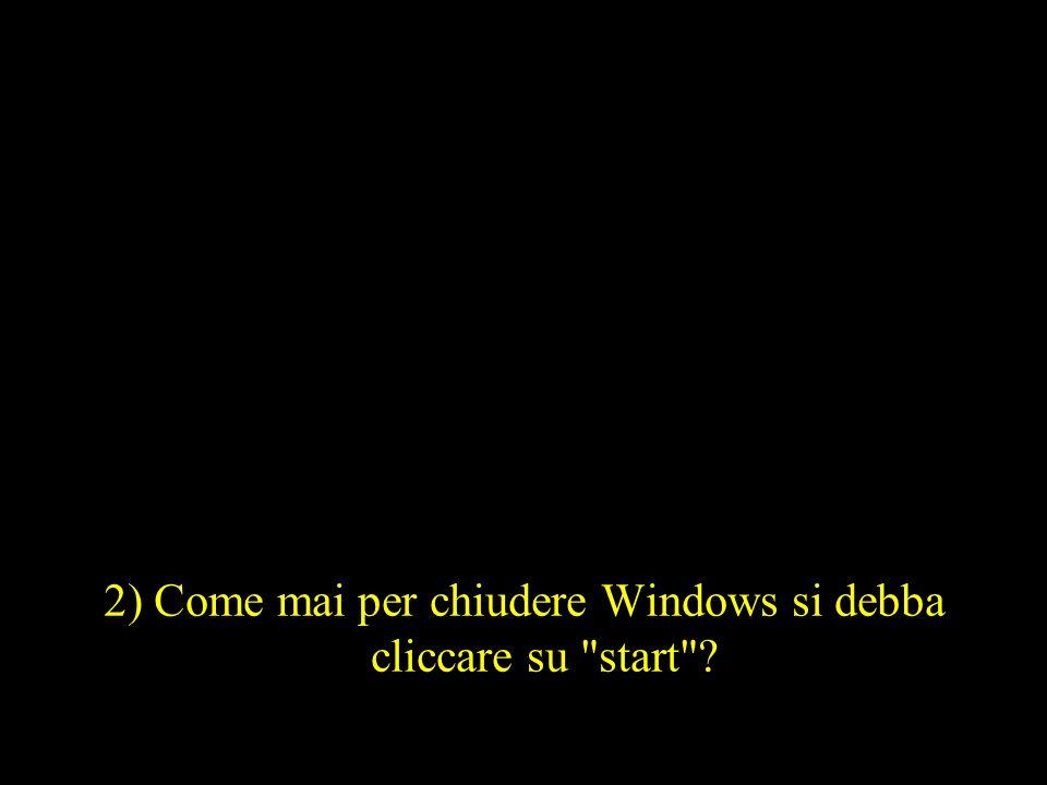 2) Come mai per chiudere Windows si debba cliccare su start
