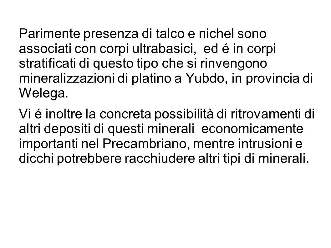 Parimente presenza di talco e nichel sono associati con corpi ultrabasici, ed é in corpi stratificati di questo tipo che si rinvengono mineralizzazioni di platino a Yubdo, in provincia di Welega.
