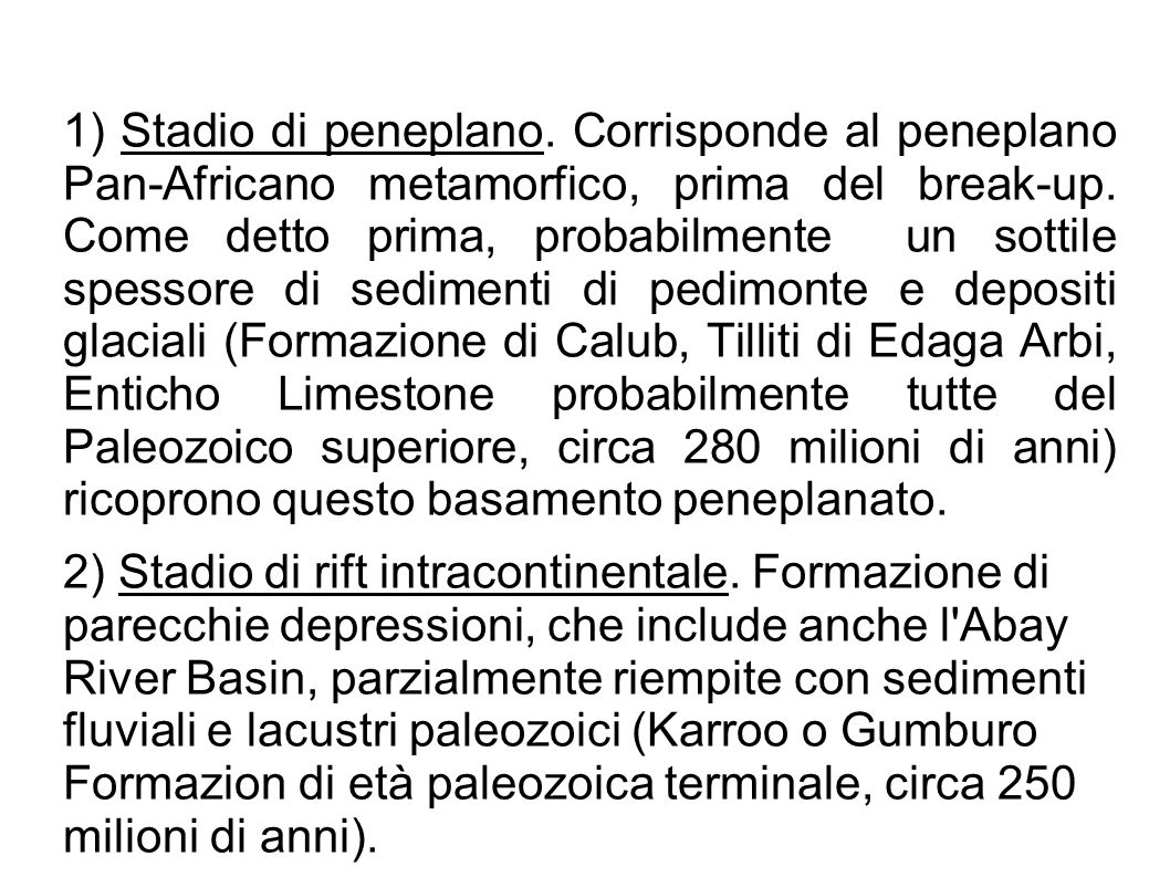 1) Stadio di peneplano. Corrisponde al peneplano Pan-Africano metamorfico, prima del break-up. Come detto prima, probabilmente un sottile spessore di sedimenti di pedimonte e depositi glaciali (Formazione di Calub, Tilliti di Edaga Arbi, Enticho Limestone probabilmente tutte del Paleozoico superiore, circa 280 milioni di anni) ricoprono questo basamento peneplanato.