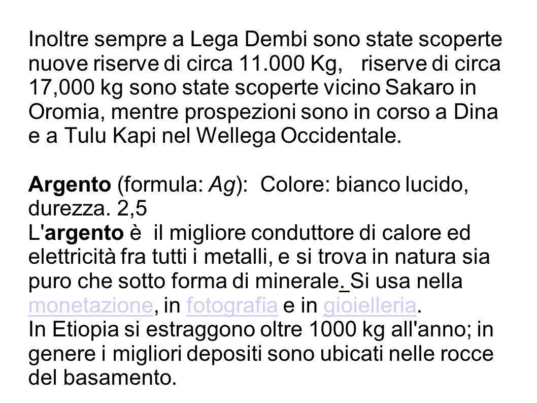 Inoltre sempre a Lega Dembi sono state scoperte nuove riserve di circa 11.000 Kg, riserve di circa 17,000 kg sono state scoperte vicino Sakaro in Oromia, mentre prospezioni sono in corso a Dina e a Tulu Kapi nel Wellega Occidentale.