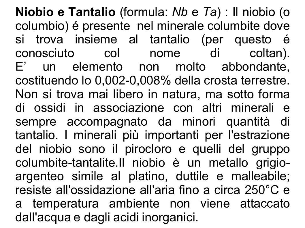 Niobio e Tantalio (formula: Nb e Ta) : Il niobio (o columbio) é presente nel minerale columbite dove si trova insieme al tantalio (per questo é conosciuto col nome di coltan).
