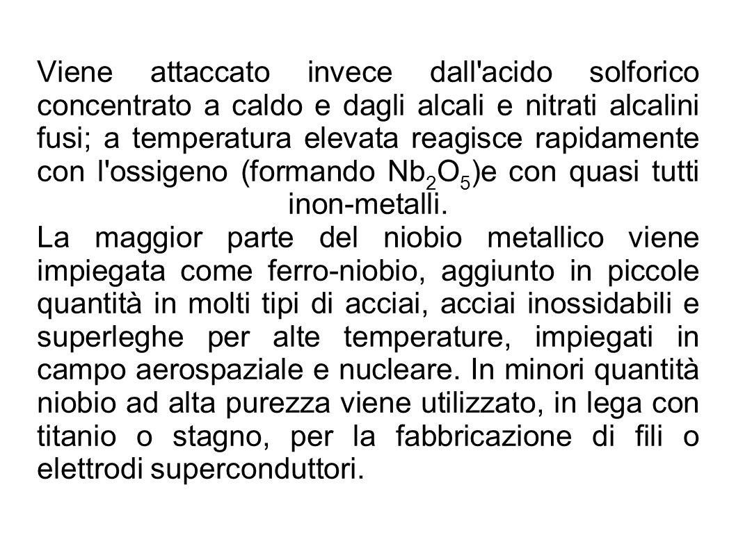 Viene attaccato invece dall acido solforico concentrato a caldo e dagli alcali e nitrati alcalini fusi; a temperatura elevata reagisce rapidamente con l ossigeno (formando Nb2O5)e con quasi tutti inon-metalli.