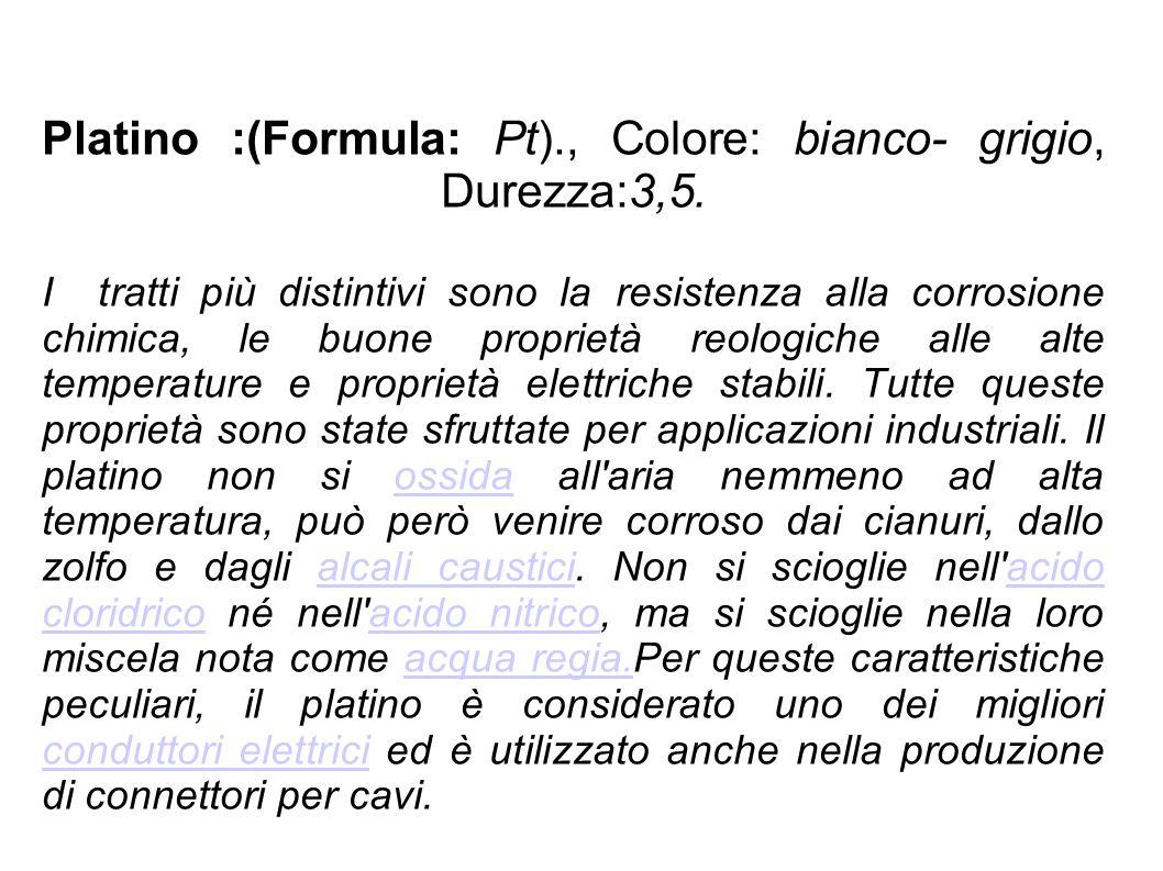 Platino :(Formula: Pt). , Colore: bianco- grigio, Durezza:3,5