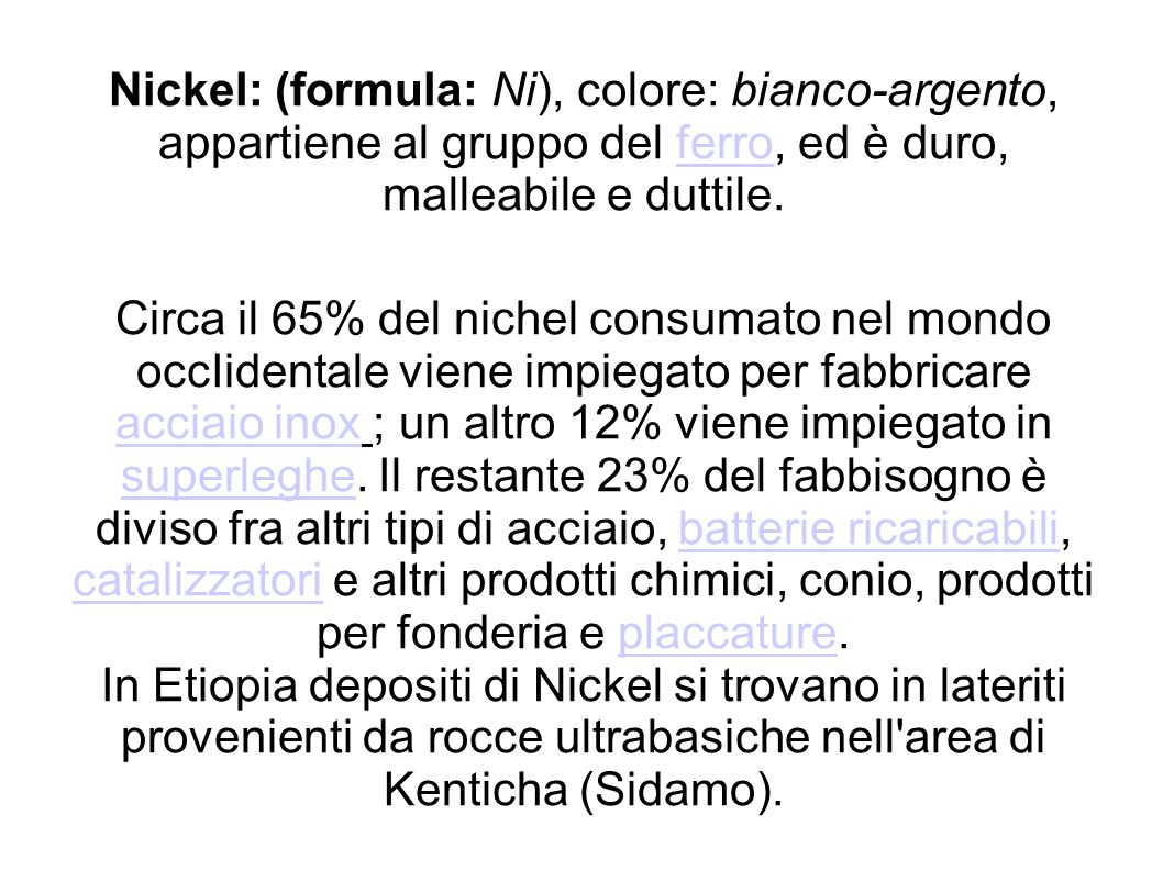 Nickel: (formula: Ni), colore: bianco-argento, appartiene al gruppo del ferro, ed è duro, malleabile e duttile.