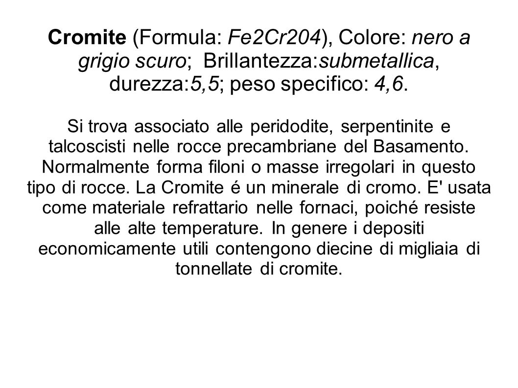 Cromite (Formula: Fe2Cr204), Colore: nero a grigio scuro; Brillantezza:submetallica, durezza:5,5; peso specifico: 4,6.