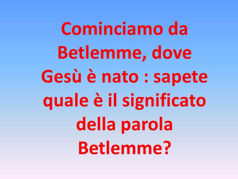Cominciamo da Betlemme, dove Gesù è nato : sapete quale è il significato della parola Betlemme