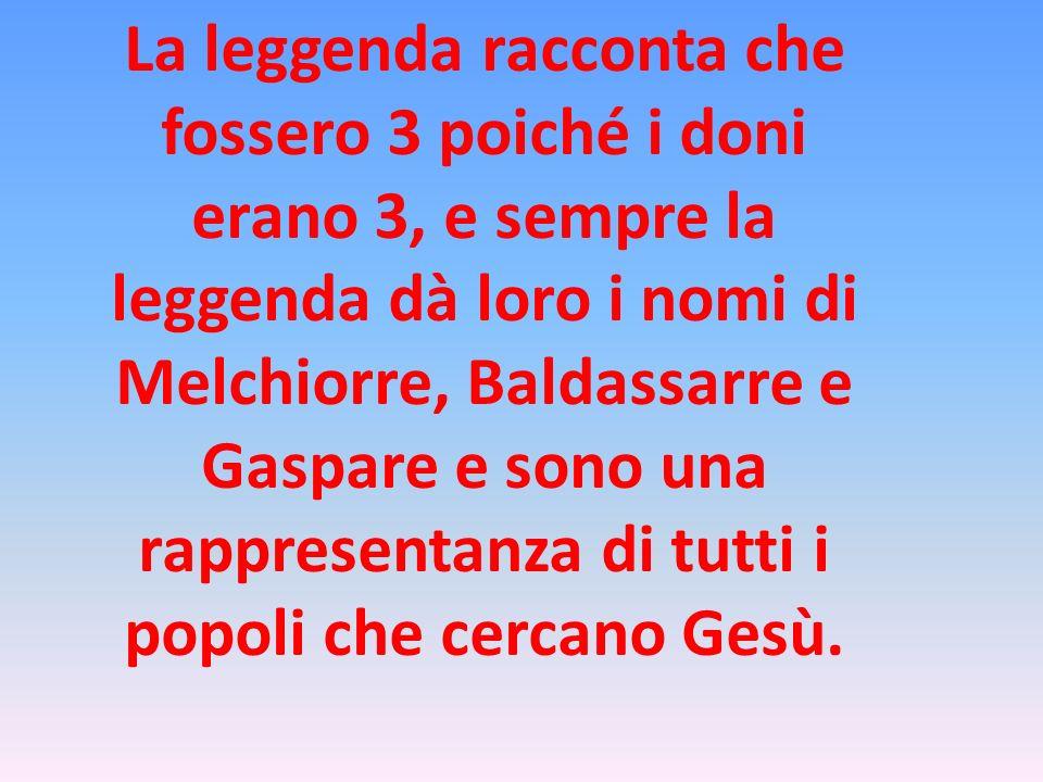 La leggenda racconta che fossero 3 poiché i doni erano 3, e sempre la leggenda dà loro i nomi di Melchiorre, Baldassarre e Gaspare e sono una rappresentanza di tutti i popoli che cercano Gesù.