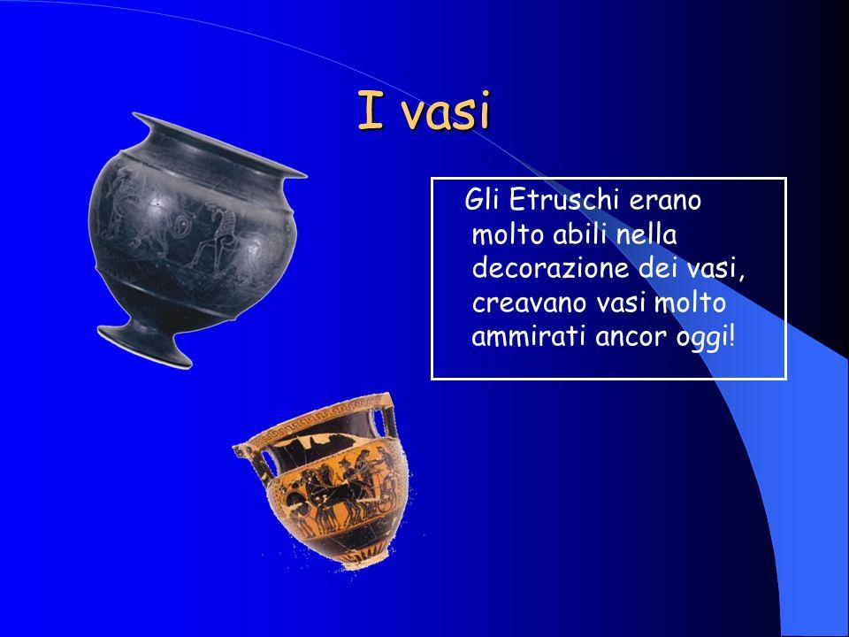 I vasi Gli Etruschi erano molto abili nella decorazione dei vasi, creavano vasi molto ammirati ancor oggi!